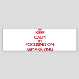 Keep Calm by focusing on Remarrying Bumper Sticker